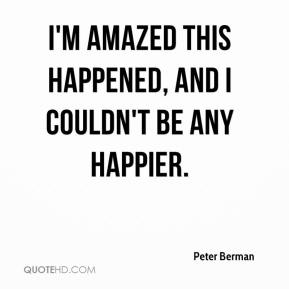 Peter Berman  - I'm amazed this happened, and I couldn't be any happier.