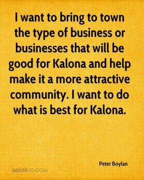 Peter Boylan  - I want to bring to town the type of business or businesses that will be good for Kalona and help make it a more attractive community. I want to do what is best for Kalona.