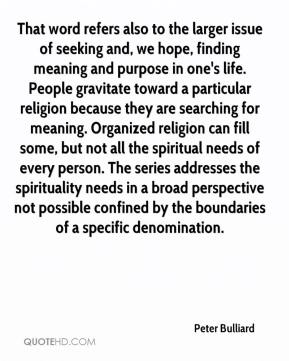 Peter Bulliard  - That word refers also to the larger issue of seeking and, we hope, finding meaning and purpose in one's life. People gravitate toward a particular religion because they are searching for meaning. Organized religion can fill some, but not all the spiritual needs of every person. The series addresses the spirituality needs in a broad perspective not possible confined by the boundaries of a specific denomination.