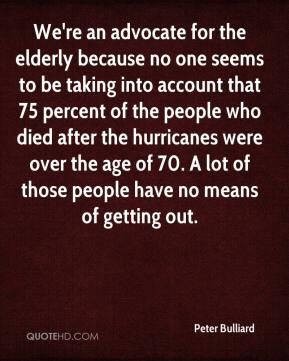 Peter Bulliard  - We're an advocate for the elderly because no one seems to be taking into account that 75 percent of the people who died after the hurricanes were over the age of 70. A lot of those people have no means of getting out.