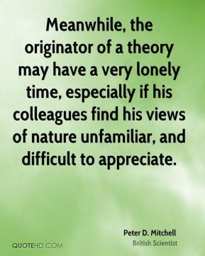 Peter D. Mitchell - Meanwhile, the originator of a theory may have a very lonely time, especially if his colleagues find his views of nature unfamiliar, and difficult to appreciate.