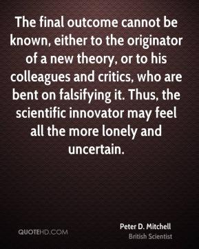 The final outcome cannot be known, either to the originator of a new theory, or to his colleagues and critics, who are bent on falsifying it. Thus, the scientific innovator may feel all the more lonely and uncertain.