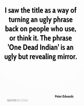 Peter Edwards  - I saw the title as a way of turning an ugly phrase back on people who use, or think it. The phrase 'One Dead Indian' is an ugly but revealing mirror.