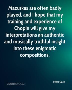 Peter Gach  - Mazurkas are often badly played, and I hope that my training and experience of Chopin will give my interpretations an authentic and musically truthful insight into these enigmatic compositions.