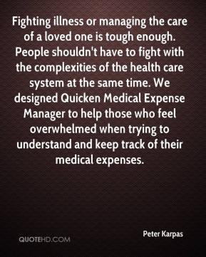 Peter Karpas  - Fighting illness or managing the care of a loved one is tough enough. People shouldn't have to fight with the complexities of the health care system at the same time. We designed Quicken Medical Expense Manager to help those who feel overwhelmed when trying to understand and keep track of their medical expenses.