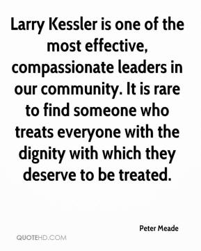 Peter Meade  - Larry Kessler is one of the most effective, compassionate leaders in our community. It is rare to find someone who treats everyone with the dignity with which they deserve to be treated.