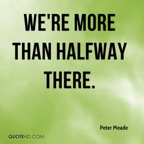Peter Meade  - We're more than halfway there.