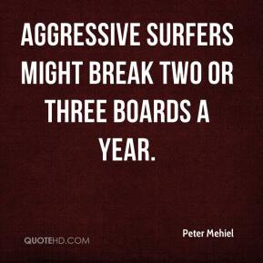 Peter Mehiel  - Aggressive surfers might break two or three boards a year.