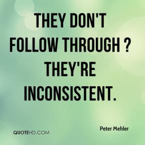 Peter Mehler  - They don't follow through ? they're inconsistent.