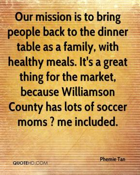 Phemie Tan  - Our mission is to bring people back to the dinner table as a family, with healthy meals. It's a great thing for the market, because Williamson County has lots of soccer moms ? me included.