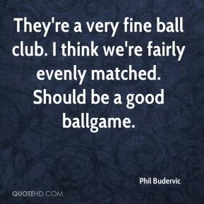 Phil Budervic  - They're a very fine ball club. I think we're fairly evenly matched. Should be a good ballgame.