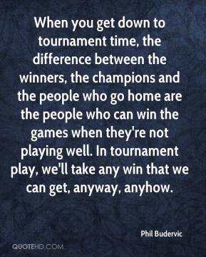 Phil Budervic  - When you get down to tournament time, the difference between the winners, the champions and the people who go home are the people who can win the games when they're not playing well. In tournament play, we'll take any win that we can get, anyway, anyhow.