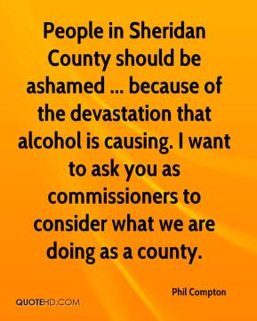 People in Sheridan County should be ashamed ... because of the devastation that alcohol is causing. I want to ask you as commissioners to consider what we are doing as a county.