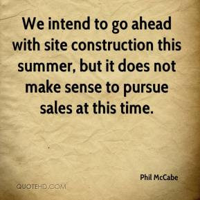 Phil McCabe  - We intend to go ahead with site construction this summer, but it does not make sense to pursue sales at this time.