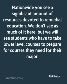 Phil Patton  - Nationwide you see a significant amount of resources devoted to remedial education. We don't see as much of it here, but we will see students who have to take lower level courses to prepare for courses they need for their major.