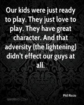 Phil Riccio  - Our kids were just ready to play. They just love to play. They have great character. And that adversity (the lightening) didn't effect our guys at all.