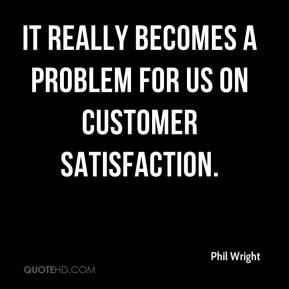 Phil Wright  - It really becomes a problem for us on customer satisfaction.