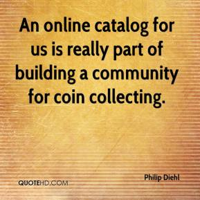 Philip Diehl  - An online catalog for us is really part of building a community for coin collecting.