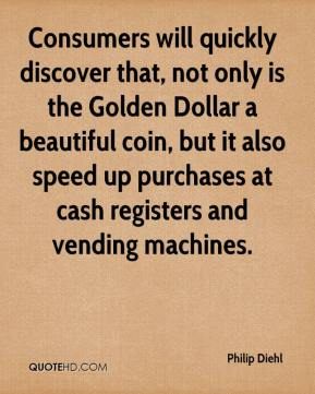 Philip Diehl  - Consumers will quickly discover that, not only is the Golden Dollar a beautiful coin, but it also speed up purchases at cash registers and vending machines.