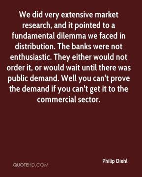 Philip Diehl  - We did very extensive market research, and it pointed to a fundamental dilemma we faced in distribution. The banks were not enthusiastic. They either would not order it, or would wait until there was public demand. Well you can't prove the demand if you can't get it to the commercial sector.