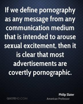 Philip Slater  - If we define pornography as any message from any communication medium that is intended to arouse sexual excitement, then it is clear that most advertisements are covertly pornographic.