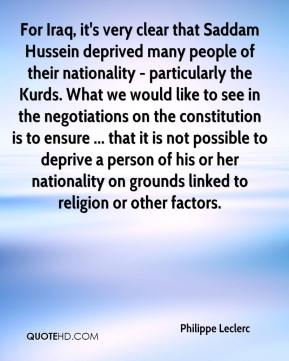 Philippe Leclerc  - For Iraq, it's very clear that Saddam Hussein deprived many people of their nationality - particularly the Kurds. What we would like to see in the negotiations on the constitution is to ensure ... that it is not possible to deprive a person of his or her nationality on grounds linked to religion or other factors.