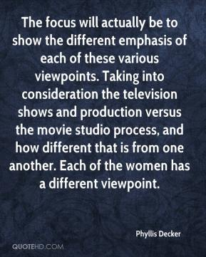 Phyllis Decker  - The focus will actually be to show the different emphasis of each of these various viewpoints. Taking into consideration the television shows and production versus the movie studio process, and how different that is from one another. Each of the women has a different viewpoint.