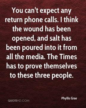 Phyllis Grae  - You can't expect any return phone calls. I think the wound has been opened, and salt has been poured into it from all the media. The Times has to prove themselves to these three people.