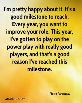 Pierre Parenteau  - I'm pretty happy about it. It's a good milestone to reach. Every year, you want to improve your role. This year, I've gotten to play on the power play with really good players, and that's a good reason I've reached this milestone.