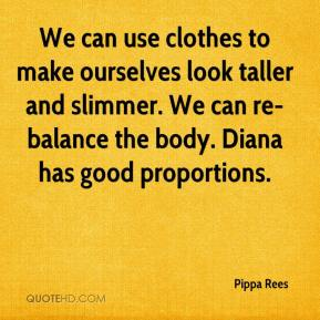 We can use clothes to make ourselves look taller and slimmer. We can re-balance the body. Diana has good proportions.