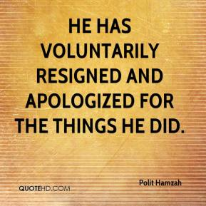 Polit Hamzah  - He has voluntarily resigned and apologized for the things he did.