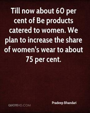 Till now about 60 per cent of Be products catered to women. We plan to increase the share of women's wear to about 75 per cent.