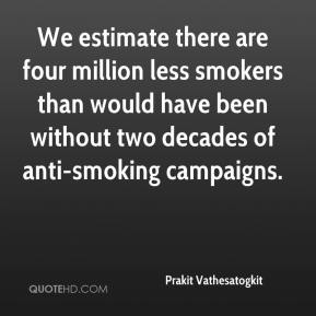 Prakit Vathesatogkit  - We estimate there are four million less smokers than would have been without two decades of anti-smoking campaigns.