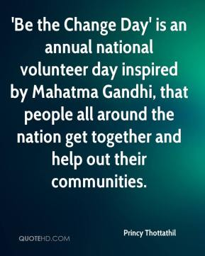 'Be the Change Day' is an annual national volunteer day inspired by Mahatma Gandhi, that people all around the nation get together and help out their communities.