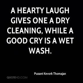 Puzant Kevork Thomajan  - A hearty laugh gives one a dry cleaning, while a good cry is a wet wash.