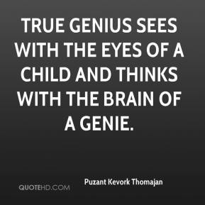 Puzant Kevork Thomajan  - True genius sees with the eyes of a child and thinks with the brain of a genie.