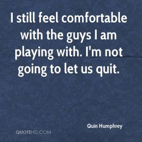 Quin Humphrey  - I still feel comfortable with the guys I am playing with. I'm not going to let us quit.