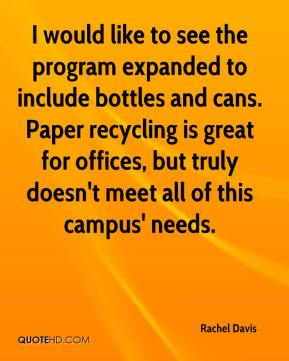 Rachel Davis  - I would like to see the program expanded to include bottles and cans. Paper recycling is great for offices, but truly doesn't meet all of this campus' needs.