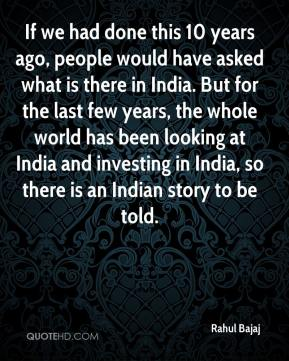 Rahul Bajaj  - If we had done this 10 years ago, people would have asked what is there in India. But for the last few years, the whole world has been looking at India and investing in India, so there is an Indian story to be told.