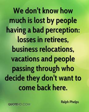 We don't know how much is lost by people having a bad perception: losses in retirees, business relocations, vacations and people passing through who decide they don't want to come back here.