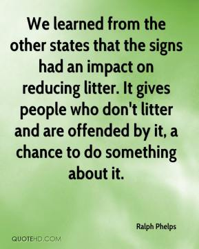 We learned from the other states that the signs had an impact on reducing litter. It gives people who don't litter and are offended by it, a chance to do something about it.