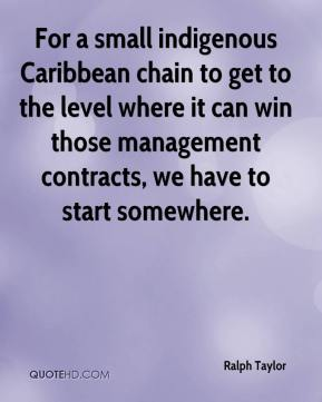 Ralph Taylor  - For a small indigenous Caribbean chain to get to the level where it can win those management contracts, we have to start somewhere.