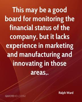 Ralph Ward  - This may be a good board for monitoring the financial status of the company, but it lacks experience in marketing and manufacturing and innovating in those areas.