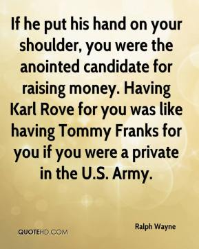 Ralph Wayne  - If he put his hand on your shoulder, you were the anointed candidate for raising money. Having Karl Rove for you was like having Tommy Franks for you if you were a private in the U.S. Army.