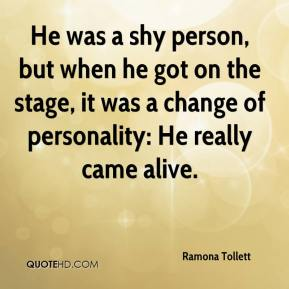 Ramona Tollett  - He was a shy person, but when he got on the stage, it was a change of personality: He really came alive.