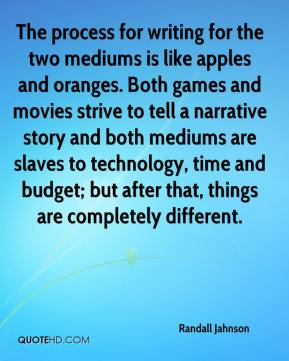 Randall Jahnson  - The process for writing for the two mediums is like apples and oranges. Both games and movies strive to tell a narrative story and both mediums are slaves to technology, time and budget; but after that, things are completely different.