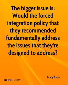 Randy Bangs  - The bigger issue is: Would the forced integration policy that they recommended fundamentally address the issues that they're designed to address?