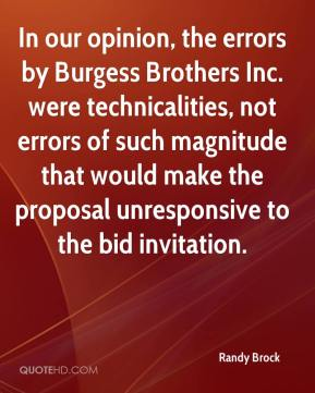 Randy Brock  - In our opinion, the errors by Burgess Brothers Inc. were technicalities, not errors of such magnitude that would make the proposal unresponsive to the bid invitation.