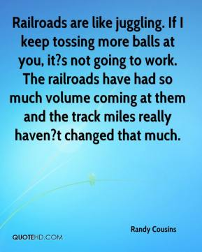 Randy Cousins  - Railroads are like juggling. If I keep tossing more balls at you, it?s not going to work. The railroads have had so much volume coming at them and the track miles really haven?t changed that much.
