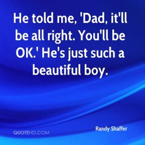 Randy Shaffer  - He told me, 'Dad, it'll be all right. You'll be OK.' He's just such a beautiful boy.